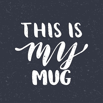 Quote. this is my mug. hand drawn typography poster. for greeting cards, valentine day, wedding, posters, prints or home decorations.vector illustration