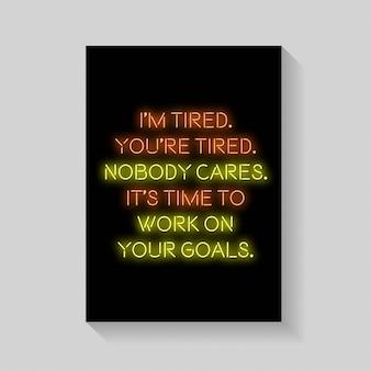 Quote. я устал. вы устали. никто не заботится. пришло время поработать над своими целями плаката в неоновом стиле.