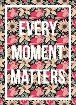 Quotes poster every moment matters floral pattern