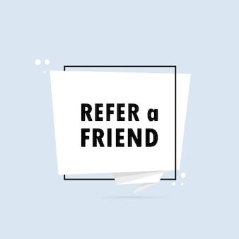 친구를 추천합니다. 종이 접기 스타일 연설 거품 배너입니다. 텍스트가 있는 포스터 친구를 참조하십시오. 스티커 디자인 템플릿입니다. 벡터 eps 10입니다. 배경에 고립