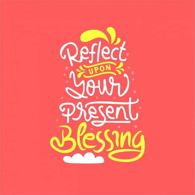 Reflect upon your present blessing lettering quote
