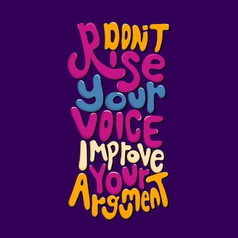 Don't rise your voice improve your argument