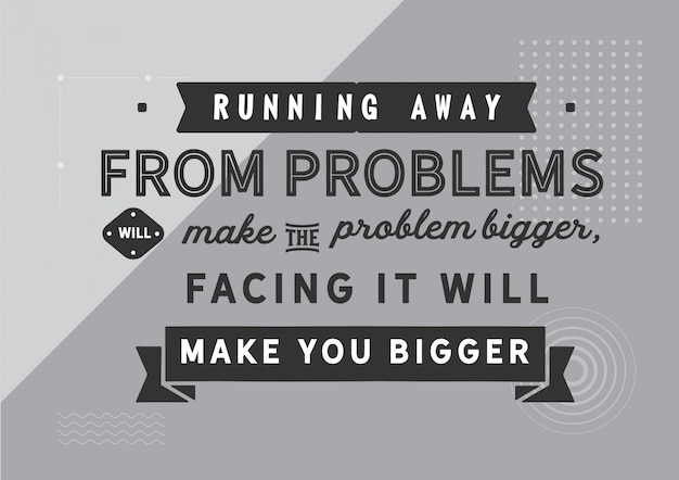 Running away from problems will make the problem bigger, facing it will make you bigger