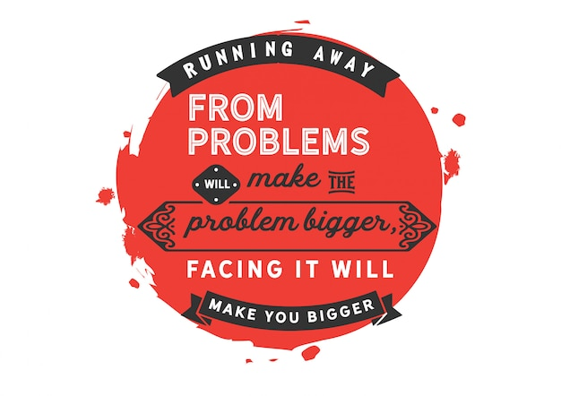 Running away from problems will make the problem bigger,