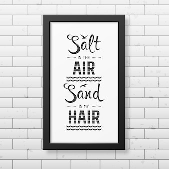 Salt in the air sand in my hair - quote typographical background in the realistic square black frame  on the brick wall background.