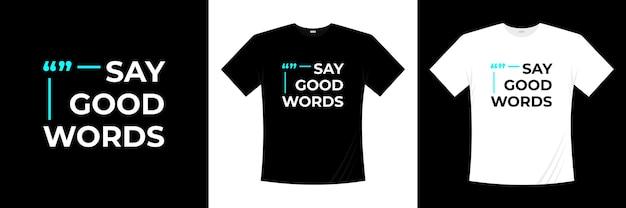 Say good words  modern t-shirt design. saying, phrase t shirt