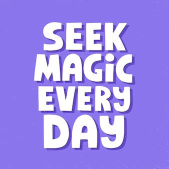 Seek magic evety day quote. hand drawn vector lettering. positive inspirational slogan.