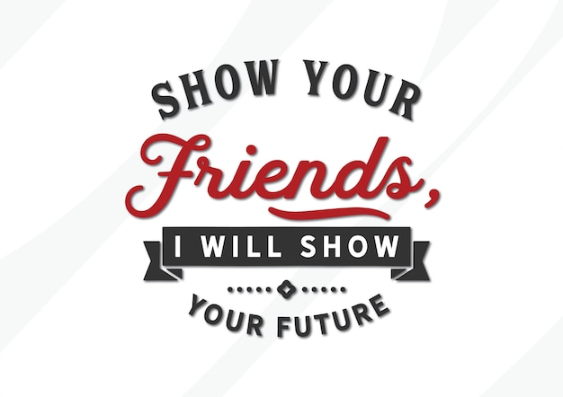Show your friends, i will show you your future