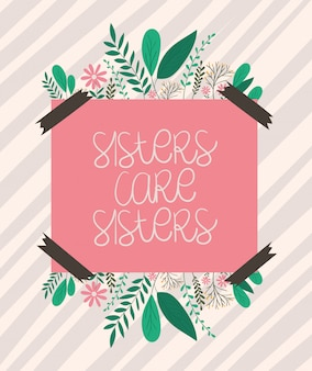 Sisters care sisters placard with leaves and flowers vector design