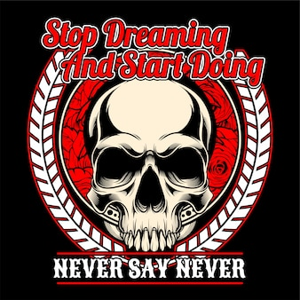 Skull stop dreaming and start doing.