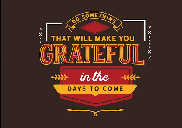 Do something that will make you grateful in the days to come