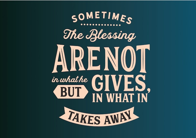 Sometimes the blessing are not in what he gives phrase