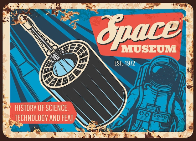 Space museum rusty metal plate with astronaut, rocket and satellite. history of science, technology and feat vintage rust tin sign. outer space, galaxy and universe investigation retro poster