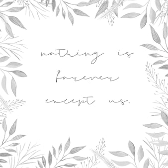Square frame with watercolor leaves, gray leaves background, square frame. text ' nothing is forever except us ' lettering. quotes.
