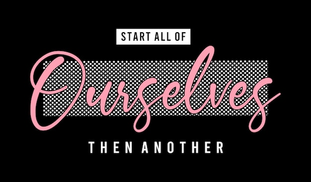 Start all of ourselves then another typography for print t shirt girl