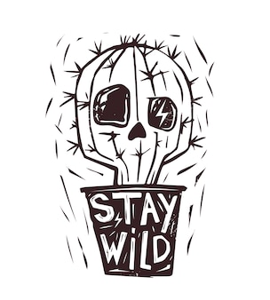 Stay wild. hand drawn cactus. skull appears. hand drawn print with a quote lettering. monochrome illustration.