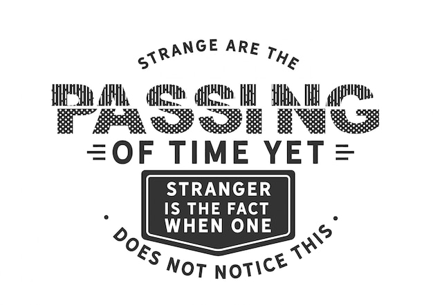 Strange are the passing of