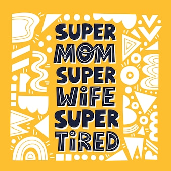Super mom super wife super tired quote. hand drawn fun vector lettering for  card, poster, t shirt. mother day card template.