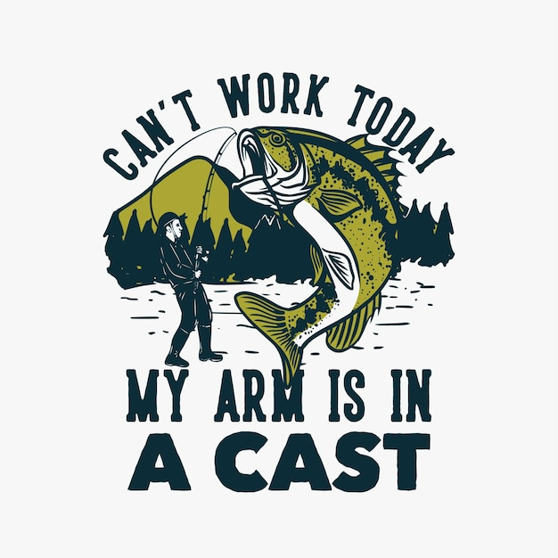 T shirt design can't work today my arm in a cast with man fishing bass fish vintage illustration