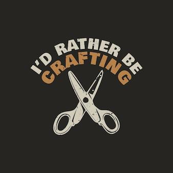 T shirt design i'd rather be crafting with scissor and black background vintage illustration