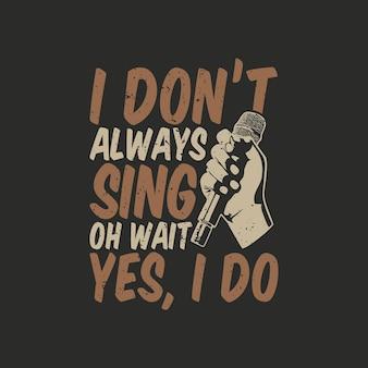 Дизайн футболки, я не всегда пою, подождите, да, я делаю с рукой, держащей микрофон, и серым фоном винтажной иллюстрации