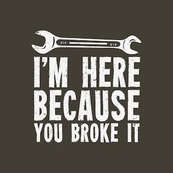 Дизайн футболки я здесь, потому что вы сломали его гаечным ключом и винтажной иллюстрацией коричневого фона