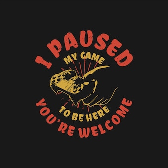 T shirt design i paused my game to be here you're welcome with hand holding game pad and black background vintage illustration