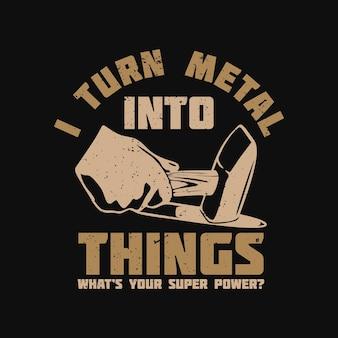 Дизайн футболки я превращаю металл в вещи, какая у вас суперсила, с рукой, держащей железный молоток, ударяющей по раскаленному железу и черному фону винтажная иллюстрация