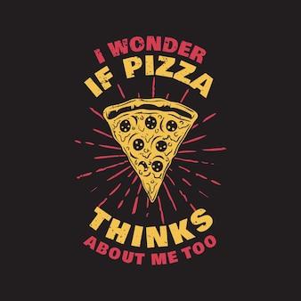 Дизайн футболки, интересно, думает ли обо мне и пицца, с кусочком пиццы и винтажной иллюстрацией на черном фоне