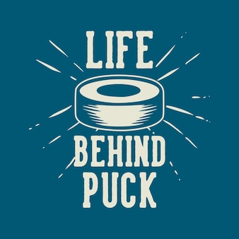 T shirt design life behind puck with hockey puck vintage illustration