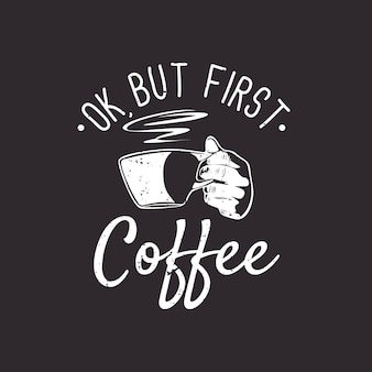 T shirt design ok but first coffee with hand holding cup a coffee and brown background vintage illustration