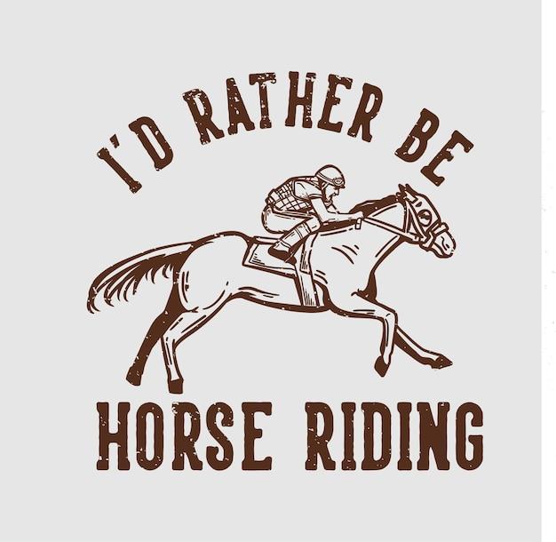 Типография лозунга дизайна футболки я бы предпочел кататься на лошади с человеком верхом на лошади винтажная иллюстрация
