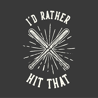 T-shirt design slogan typography i'd rather hit that with baseball bat vintage illustration