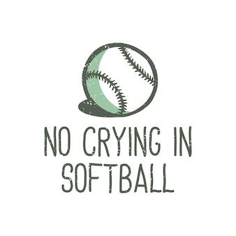 T-shirt design slogan typography no crying in softball with baseball vintage illustration