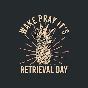 T shirt design wake pray it's retrieval day with pineapple and gray background vintage illustration