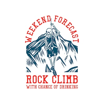 T shirt design weekend forecast rock climbing with chance of drinking with skeleton hanging on the rope vintage illustration