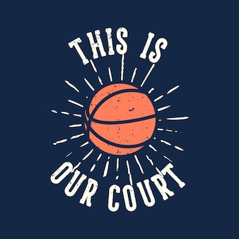 T-shirt  slogan typography this is our court with basketball vintage illustration