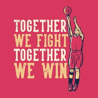 T-shirt  slogan typography together we fight together we win with basketball player throwing basketball vintage illustration