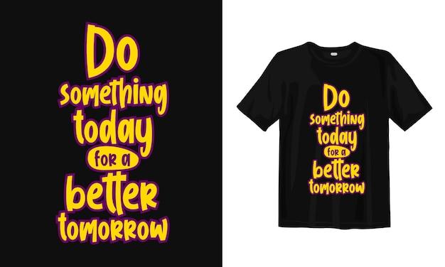 より良い明日のために今日何かをしてください。 tシャツのデザインの引用