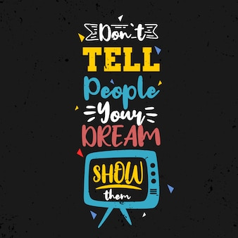 Do not tell people your dream, show them