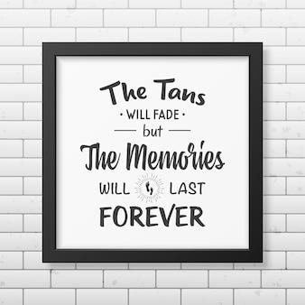 Загар исчезнет, но воспоминания останутся навсегда - цитата типографский фон в реалистичной квадратной черной рамке на фоне кирпичной стены.