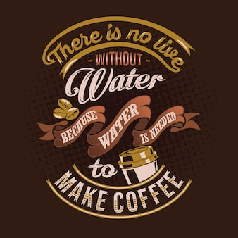 There is no live without water because water is needed to make coffee quotes saying