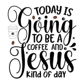 Today is going to be a coffee and jesus kind of day lettering premium vector design