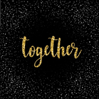 Together. handwritten romantic quote lettering  isolated on black. doodle handmade love sketch for design t-shirt, romantic card, invitation, valentines day poster, album, scrapbook etc. gold texture.