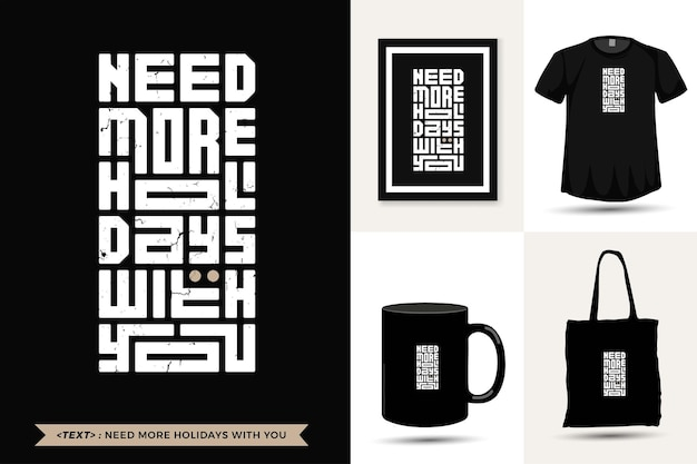 Trendy typography quote motivation tshirt need more holidays with you for print. vertical typography template for merchandise