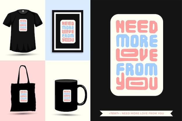 トレンディなタイポグラフィ引用動機tシャツは印刷のためにあなたからのより多くの愛を必要としています。活版印刷のレタリング縦型デザインテンプレートポスター、マグカップ、トートバッグ、衣類、商品