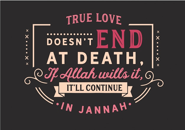 True love doesn't end at death. if allah wills it, it'll continue in jannah. lettering