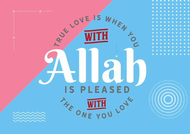 True love is when you with that allah is pleased with the one you love.