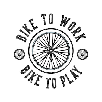 Tshirt design slogan typography bike to work bike to play with bicycle wheels vintage illustration