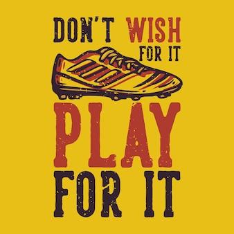 Tshirt 디자인 슬로건 타이포그래피는 축구 신발 빈티지 일러스트와 함께 플레이하기를 바라지 않습니다.
